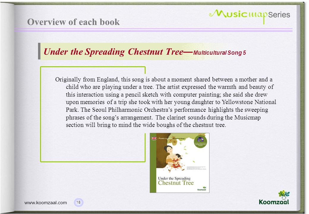 18 www.koomzaal.com Overview of each book Under the Spreading Chestnut Tree Multicultural Song 5 Originally from England, this song is about a moment