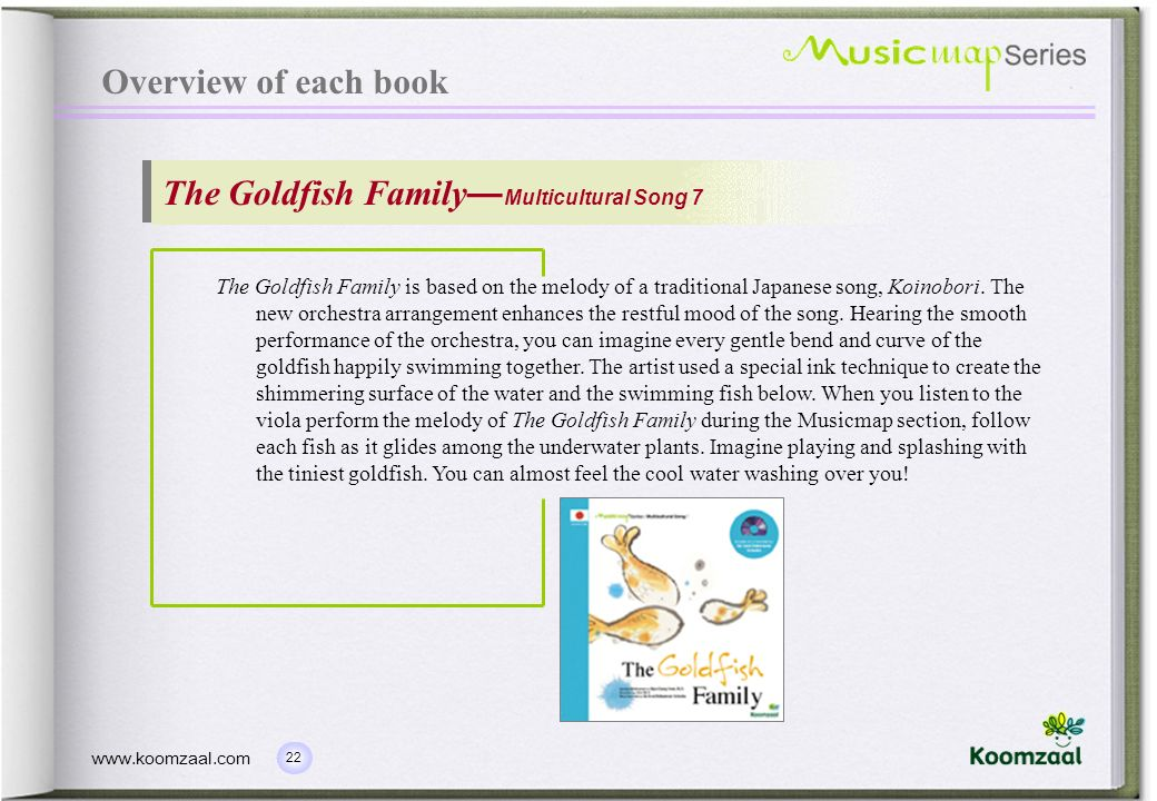 22 www.koomzaal.com Overview of each book The Goldfish Family Multicultural Song 7 The Goldfish Family is based on the melody of a traditional Japanese song, Koinobori.