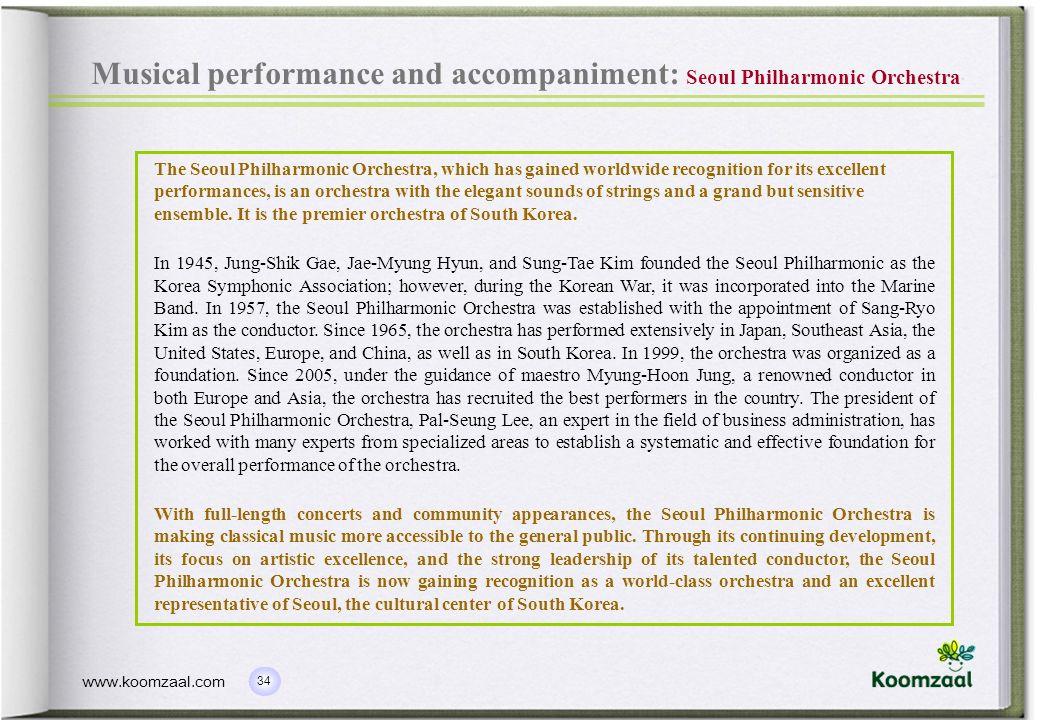 34 www.koomzaal.com Musical performance and accompaniment: Seoul Philharmonic Orchestra The Seoul Philharmonic Orchestra, which has gained worldwide r