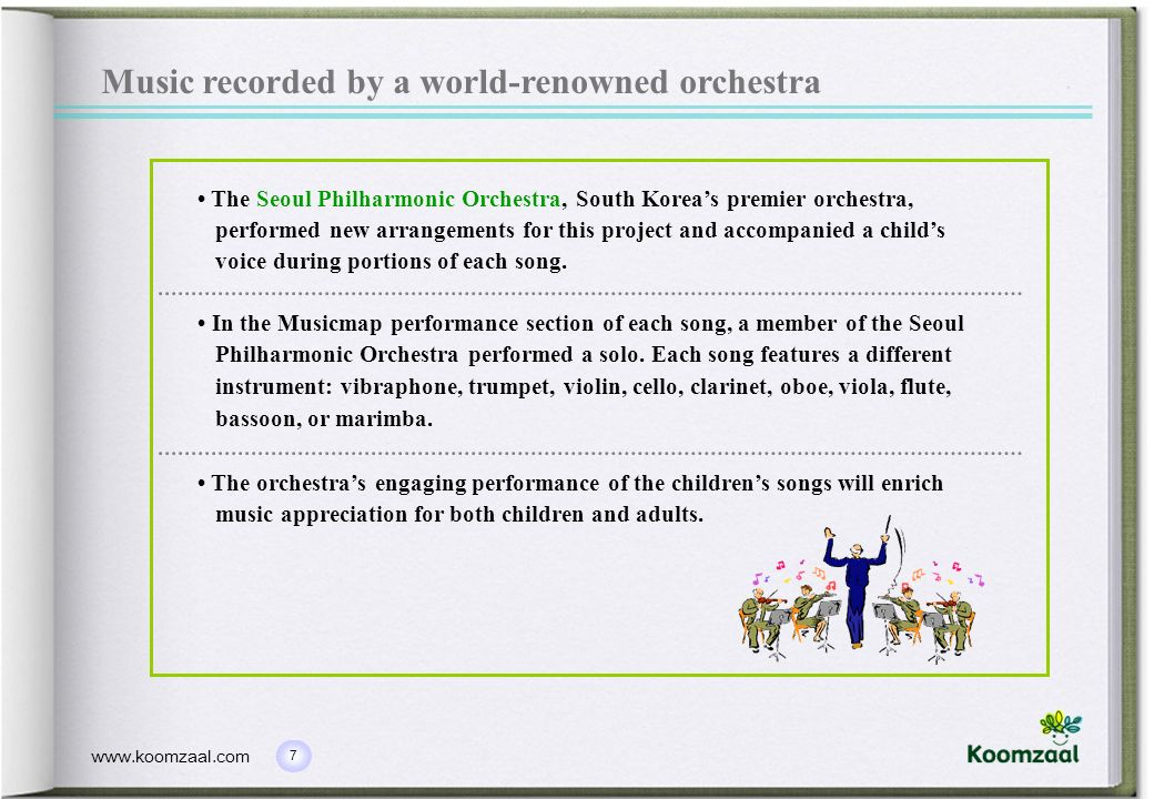7 www.koomzaal.com The Seoul Philharmonic Orchestra, South Koreas premier orchestra, performed new arrangements for this project and accompanied a childs voice during portions of each song.