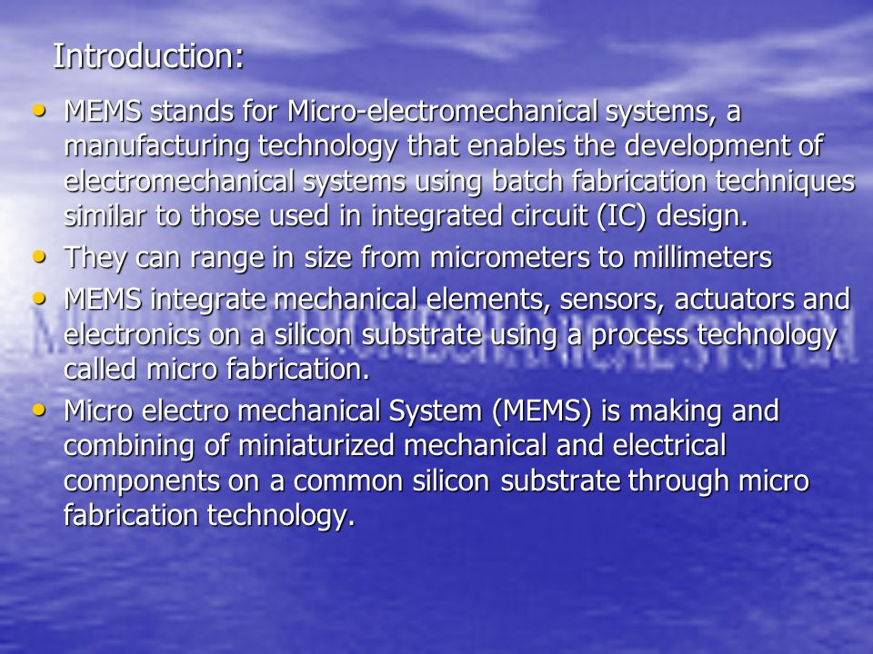 Introduction: MEMS stands for Micro-electromechanical systems, a manufacturing technology that enables the development of electromechanical systems us