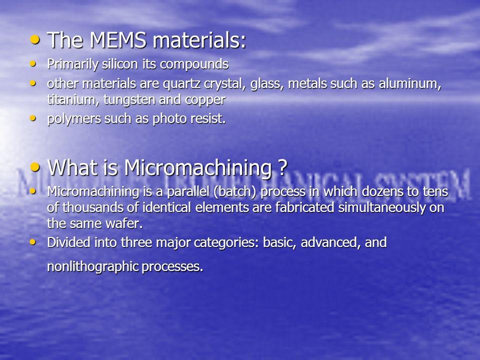The MEMS materials: The MEMS materials: Primarily silicon its compounds Primarily silicon its compounds other materials are quartz crystal, glass, met