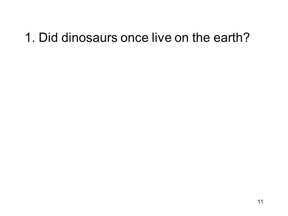 11 1. Did dinosaurs once live on the earth?