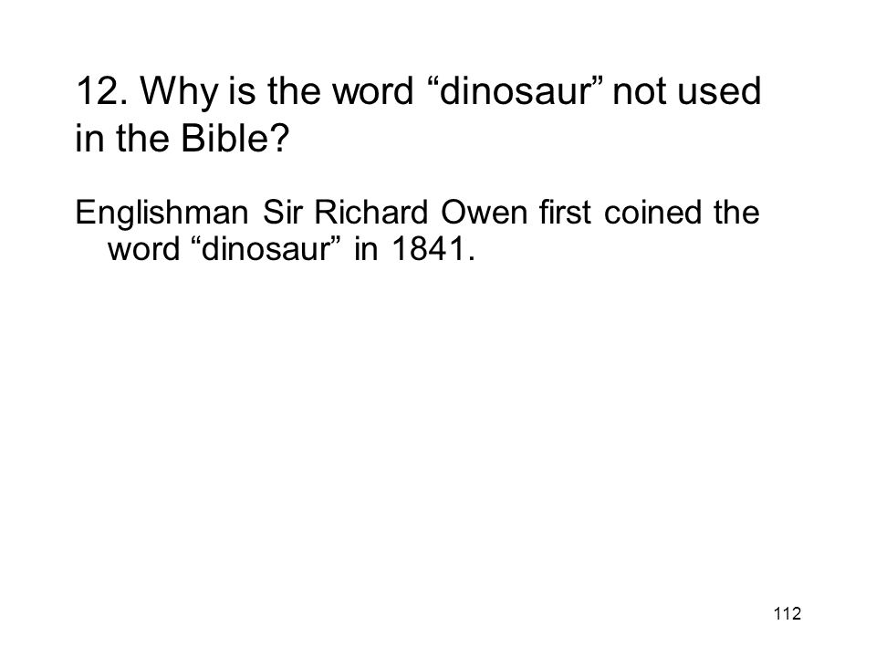 112 12. Why is the word dinosaur not used in the Bible? Englishman Sir Richard Owen first coined the word dinosaur in 1841.