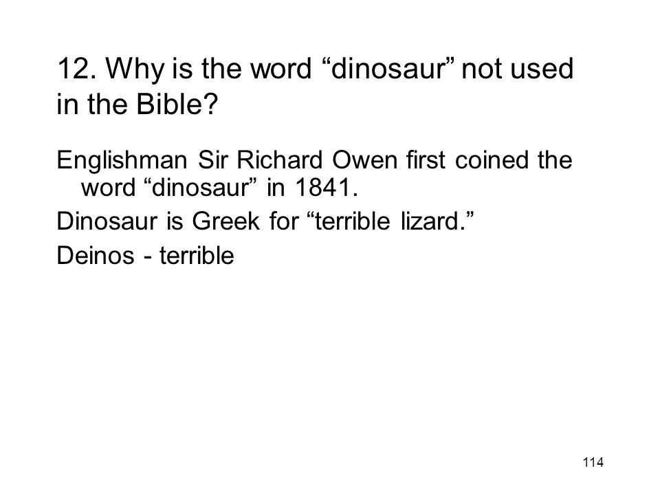 114 12. Why is the word dinosaur not used in the Bible? Englishman Sir Richard Owen first coined the word dinosaur in 1841. Dinosaur is Greek for terr