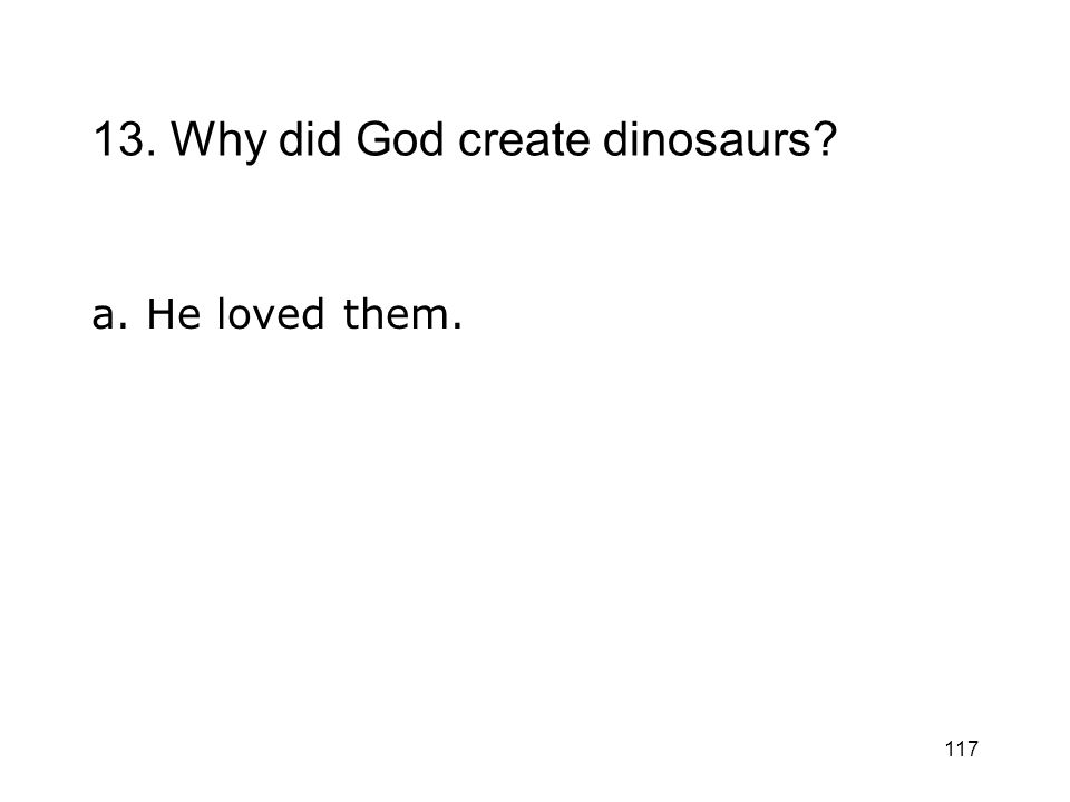 117 13. Why did God create dinosaurs? a. He loved them.