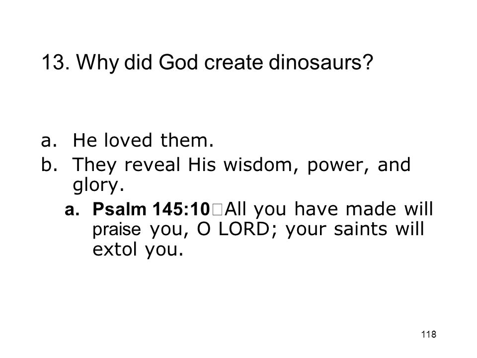 118 13. Why did God create dinosaurs? a.He loved them. b.They reveal His wisdom, power, and glory. a.Psalm 145:10 All you have made will praise you, O