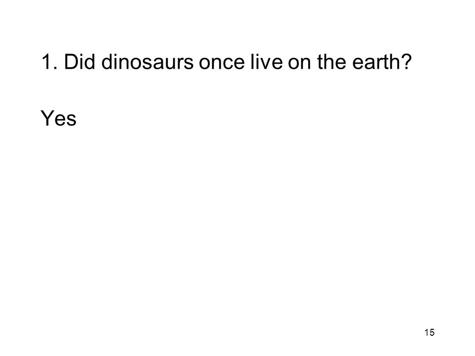 15 1. Did dinosaurs once live on the earth? Yes