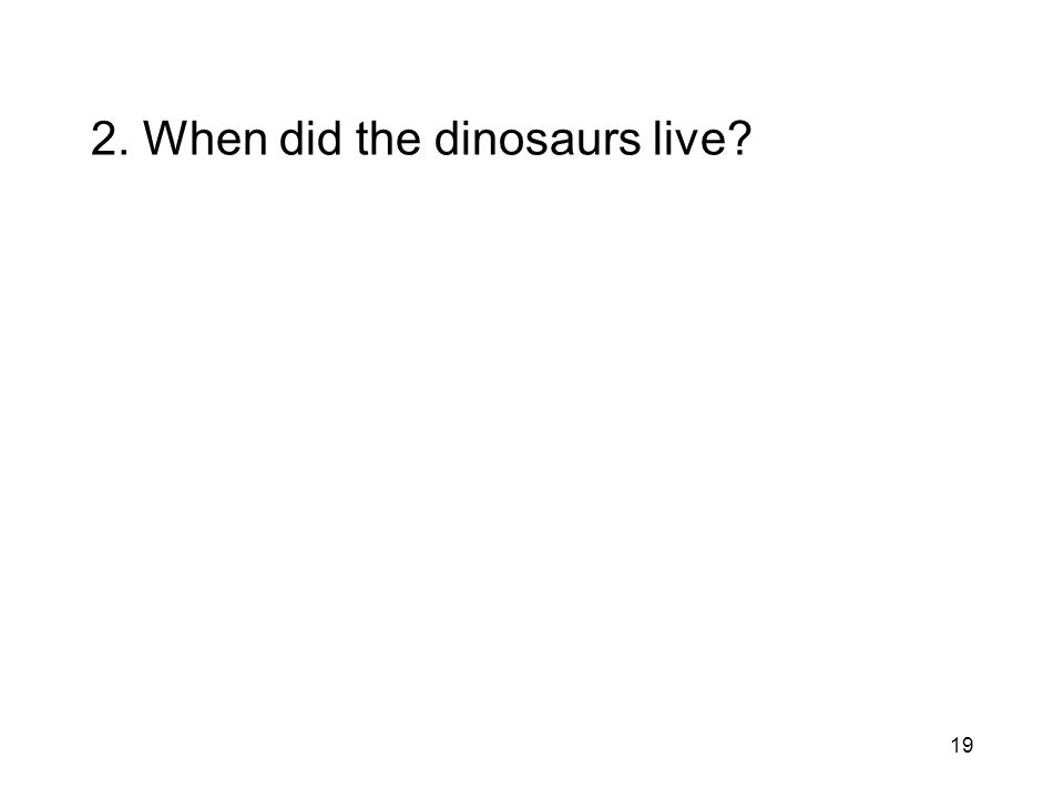 19 2. When did the dinosaurs live?