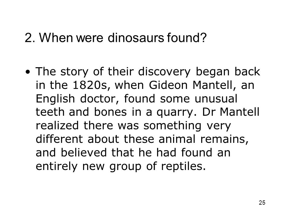 25 2. When were dinosaurs found? The story of their discovery began back in the 1820s, when Gideon Mantell, an English doctor, found some unusual teet