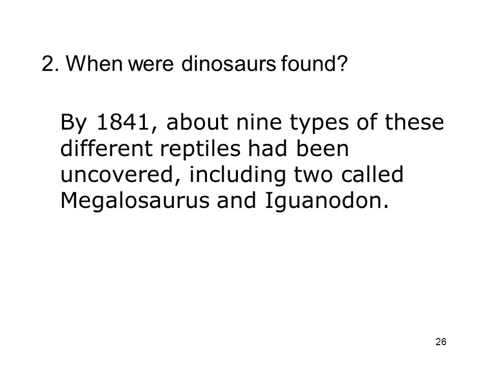 26 2. When were dinosaurs found? By 1841, about nine types of these different reptiles had been uncovered, including two called Megalosaurus and Iguan