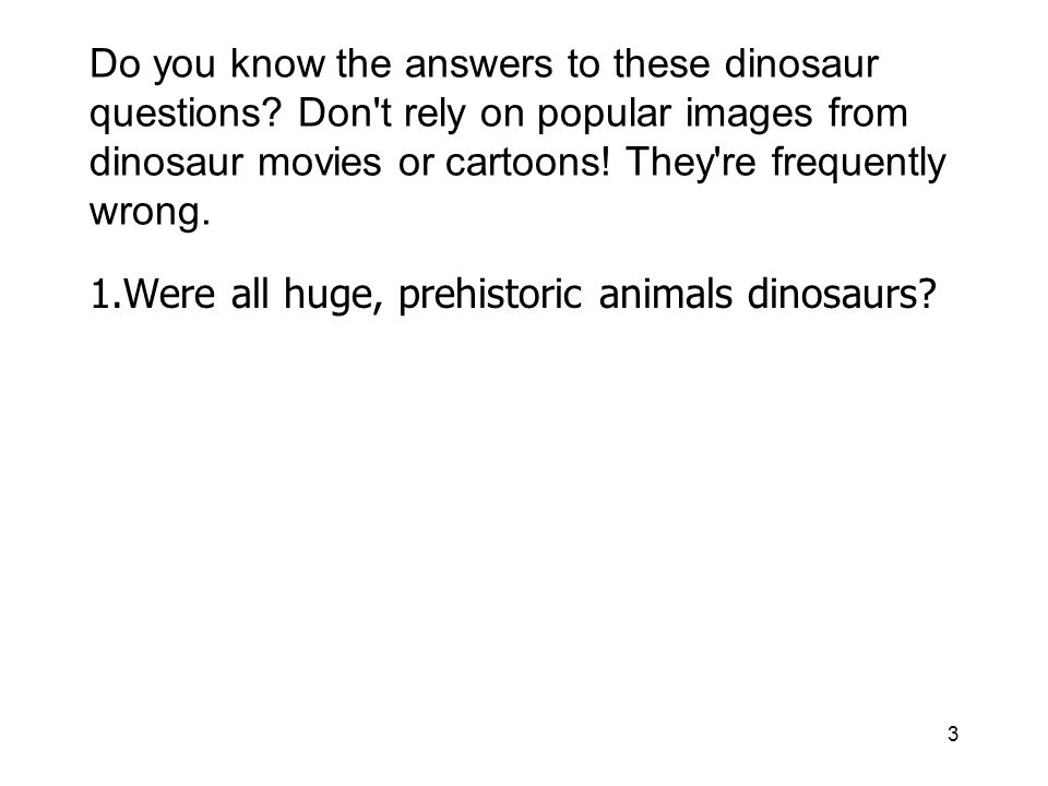 3 Do you know the answers to these dinosaur questions? Don't rely on popular images from dinosaur movies or cartoons! They're frequently wrong. 1.Were