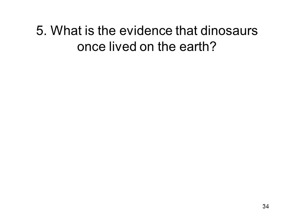 34 5. What is the evidence that dinosaurs once lived on the earth?