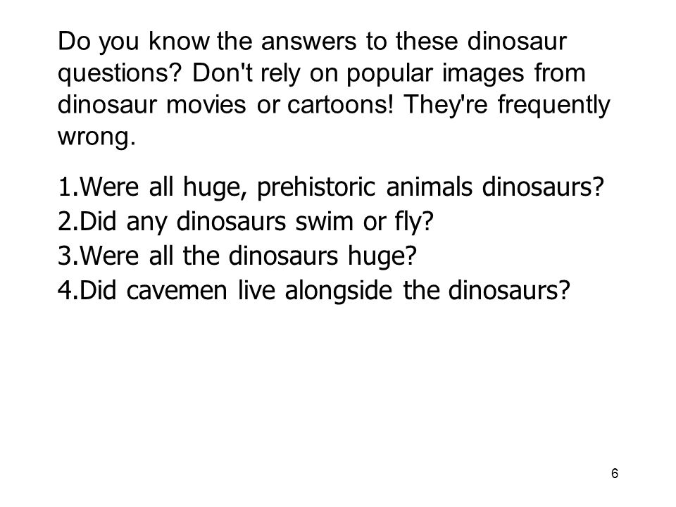 6 Do you know the answers to these dinosaur questions? Don't rely on popular images from dinosaur movies or cartoons! They're frequently wrong. 1.Were