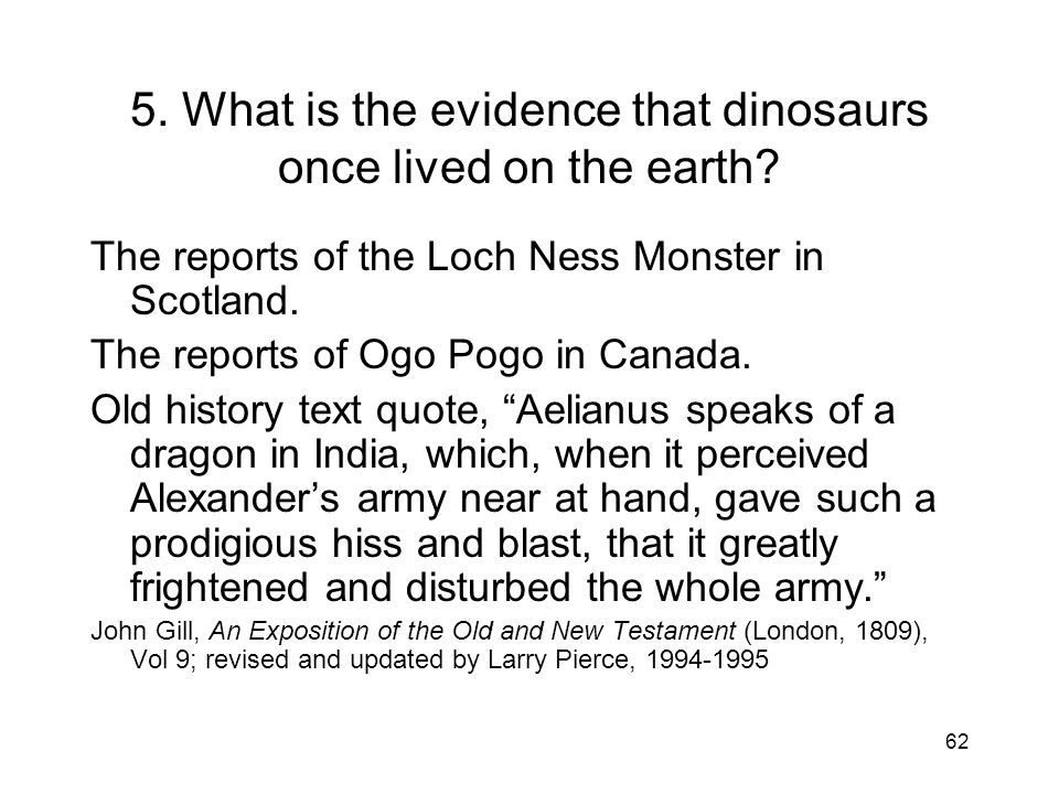 62 5. What is the evidence that dinosaurs once lived on the earth? The reports of the Loch Ness Monster in Scotland. The reports of Ogo Pogo in Canada