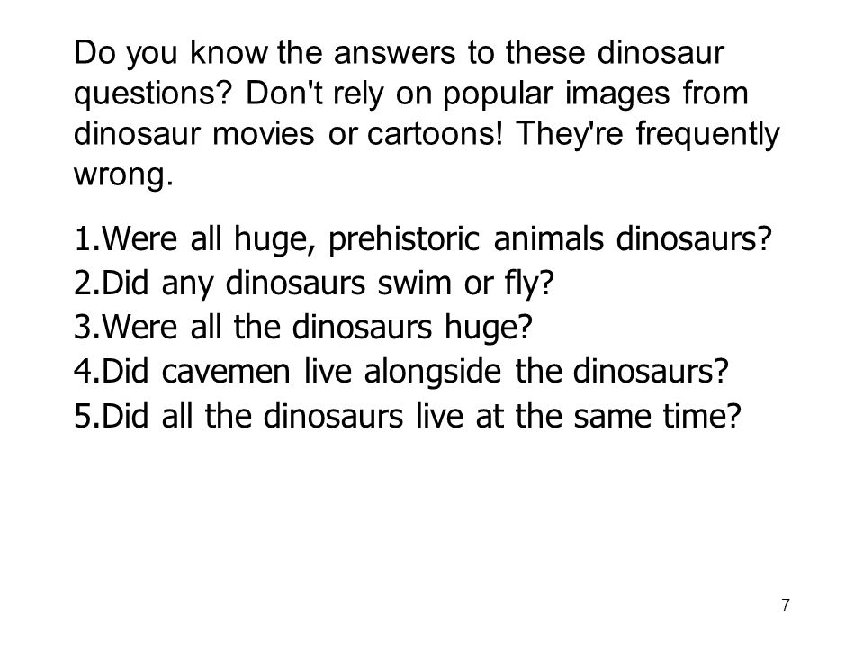 7 Do you know the answers to these dinosaur questions? Don't rely on popular images from dinosaur movies or cartoons! They're frequently wrong. 1.Were