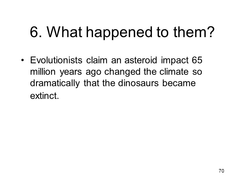 70 6. What happened to them? Evolutionists claim an asteroid impact 65 million years ago changed the climate so dramatically that the dinosaurs became