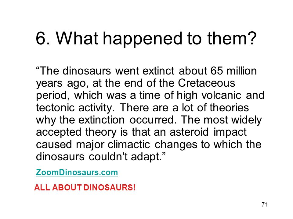71 6. What happened to them? The dinosaurs went extinct about 65 million years ago, at the end of the Cretaceous period, which was a time of high volc