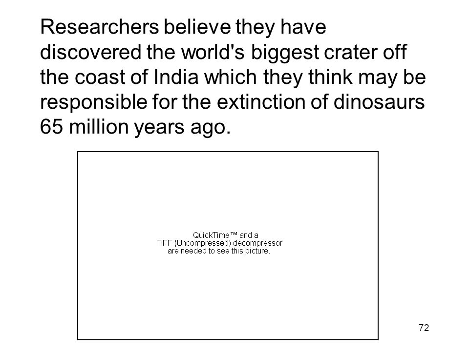 72 Researchers believe they have discovered the world's biggest crater off the coast of India which they think may be responsible for the extinction o