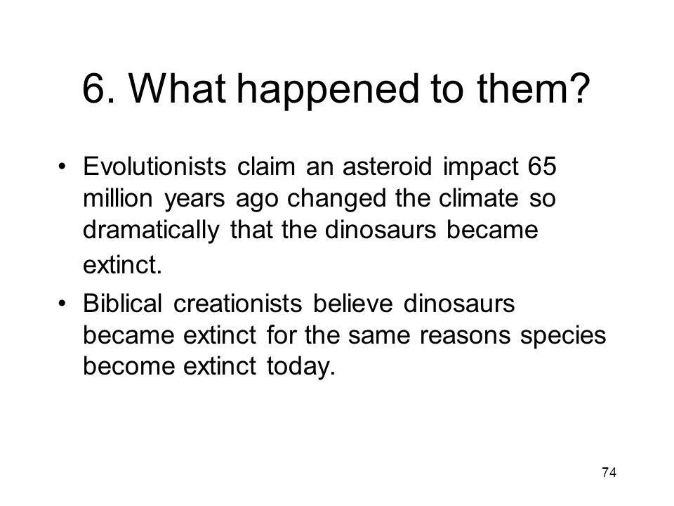74 6. What happened to them? Evolutionists claim an asteroid impact 65 million years ago changed the climate so dramatically that the dinosaurs became