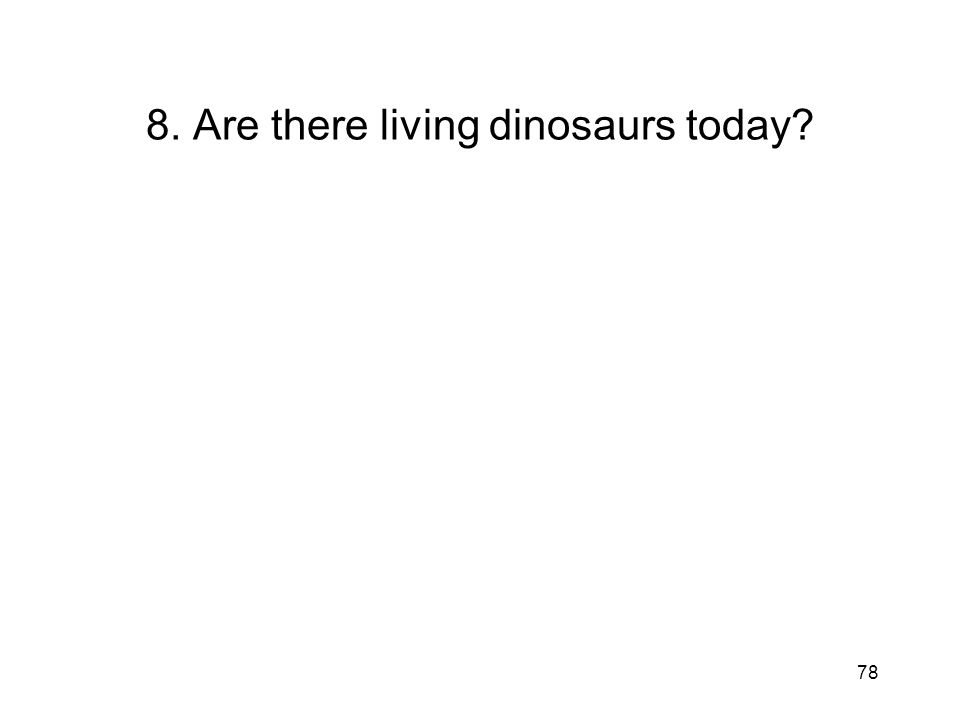 78 8. Are there living dinosaurs today?