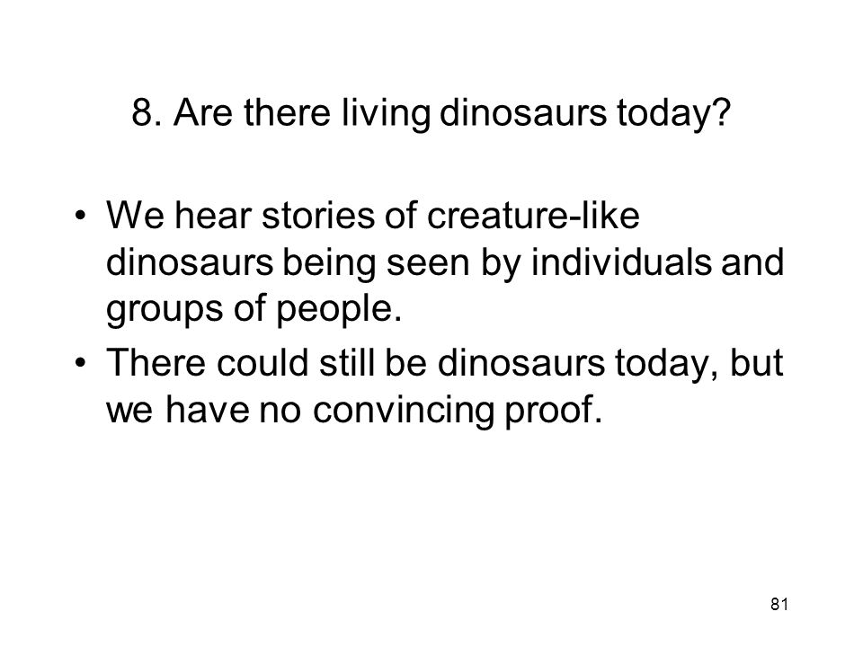 81 8. Are there living dinosaurs today? We hear stories of creature-like dinosaurs being seen by individuals and groups of people. There could still b