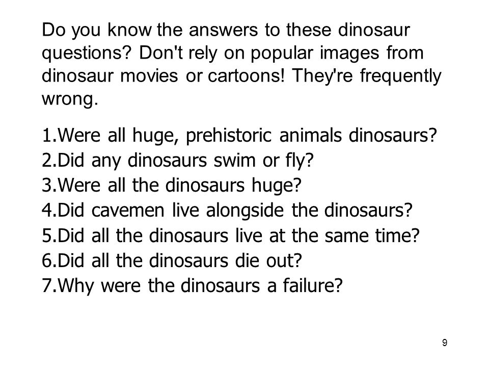 9 Do you know the answers to these dinosaur questions? Don't rely on popular images from dinosaur movies or cartoons! They're frequently wrong. 1.Were