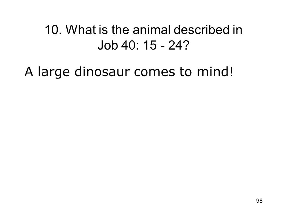 98 10. What is the animal described in Job 40: 15 - 24? A large dinosaur comes to mind!