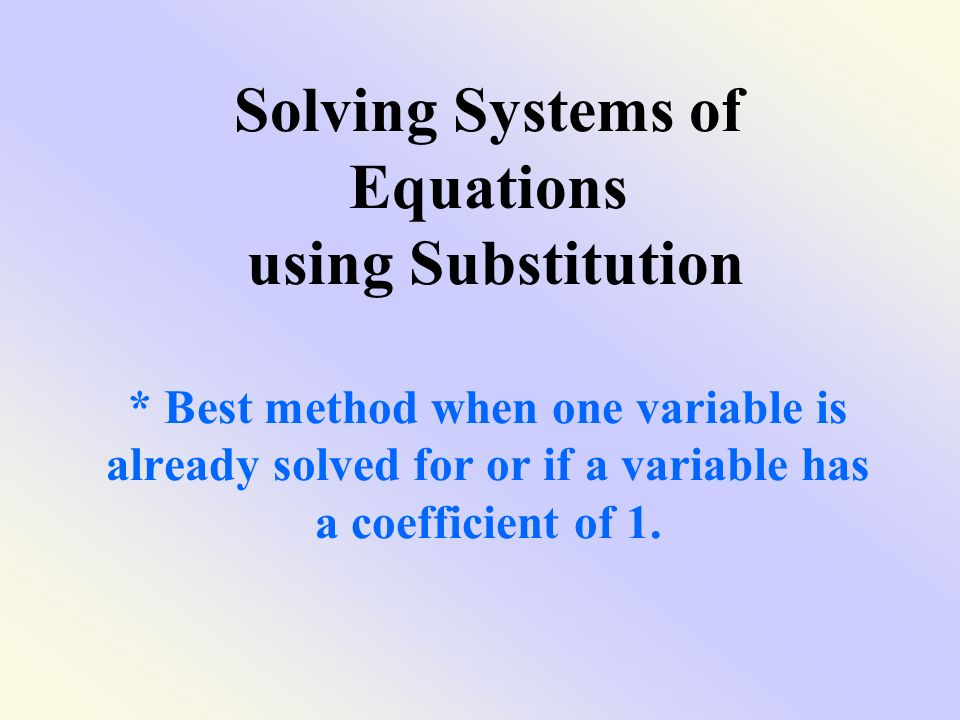 Solving Systems of Equations using Substitution * Best method when one variable is already solved for or if a variable has a coefficient of 1.