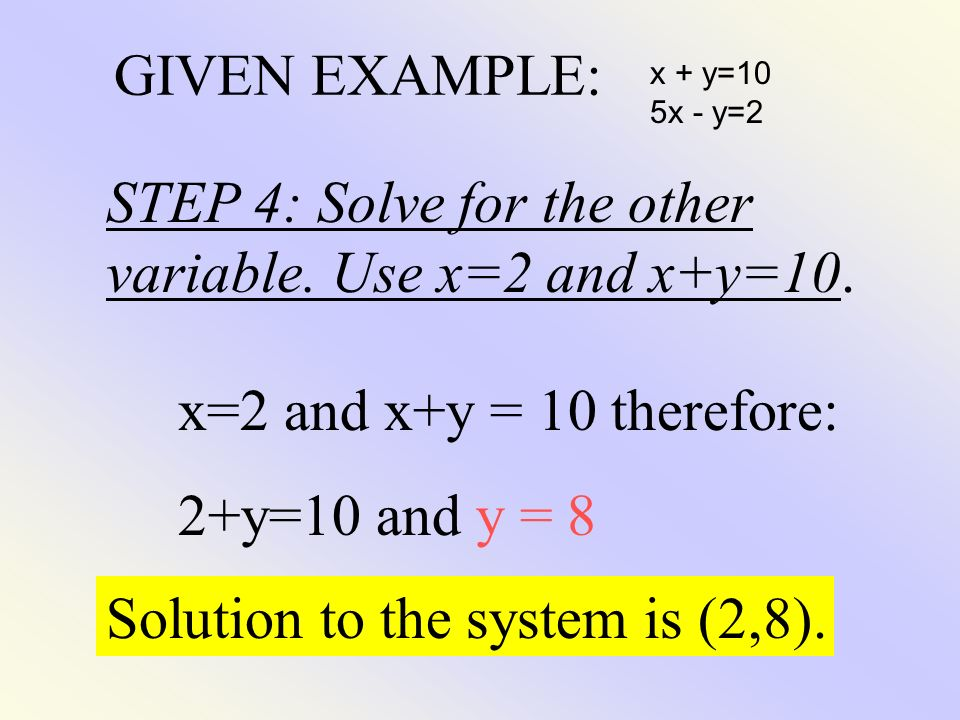GIVEN EXAMPLE: x + y=10 5x - y=2 STEP 4: Solve for the other variable. Use x=2 and x+y=10. x=2 and x+y = 10 therefore: 2+y=10 and y = 8 Solution to th