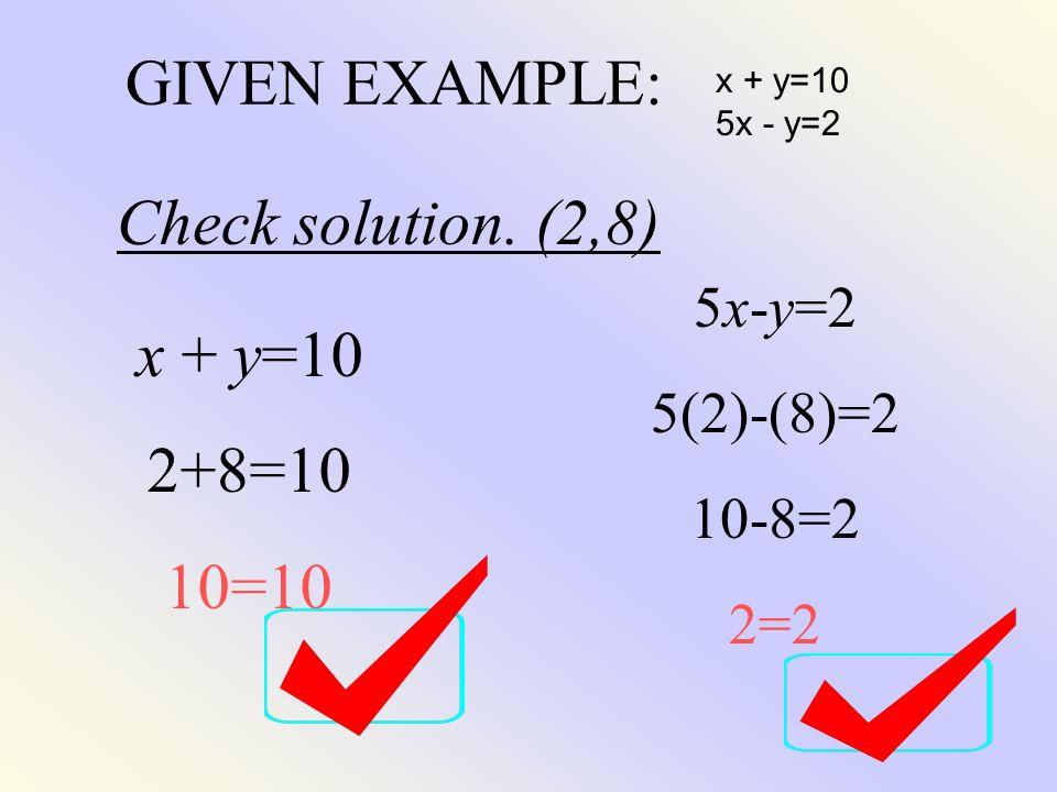 GIVEN EXAMPLE: x + y=10 5x - y=2 Check solution. (2,8) x + y=10 2+8=10 10=10 5x-y=2 5(2)-(8)=2 10-8=2 2=2