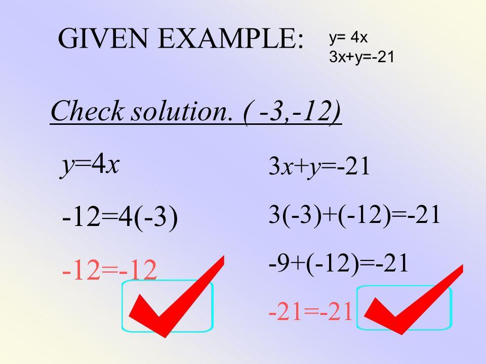 GIVEN EXAMPLE: y= 4x 3x+y=-21 Check solution. ( -3,-12) y=4x -12=4(-3) -12=-12 3x+y=-21 3(-3)+(-12)=-21 -9+(-12)=-21 -21=-21