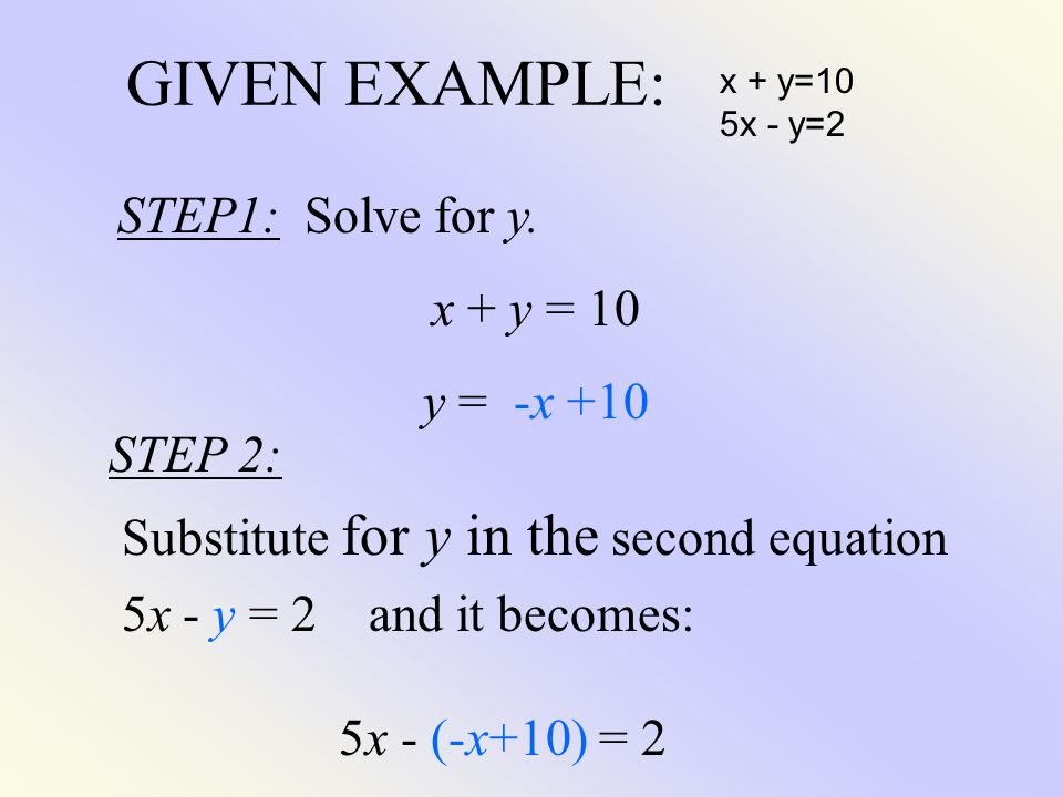 GIVEN EXAMPLE: x + y=10 5x - y=2 STEP1: Solve for y. x + y = 10 y = -x +10 STEP 2: Substitute for y in the second equation 5x - y = 2 and it becomes: