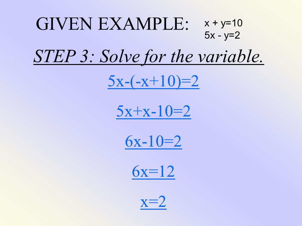GIVEN EXAMPLE: x + y=10 5x - y=2 5x-(-x+10)=2 5x+x-10=2 6x-10=2 6x=12 x=2 STEP 3: Solve for the variable.