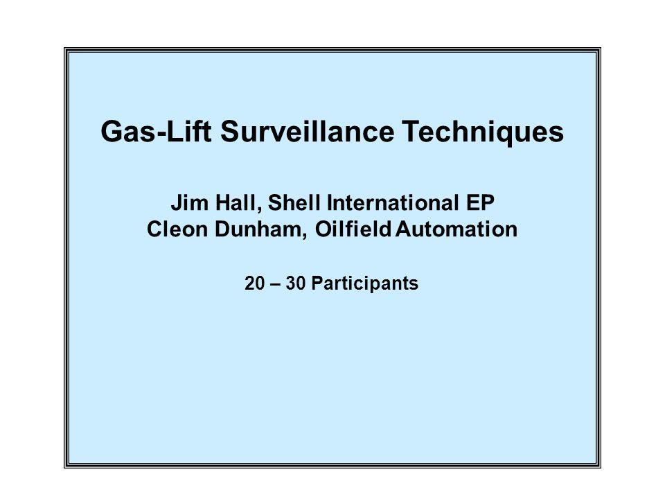 Gas-Lift Surveillance Techniques Jim Hall, Shell International EP Cleon Dunham, Oilfield Automation 20 – 30 Participants