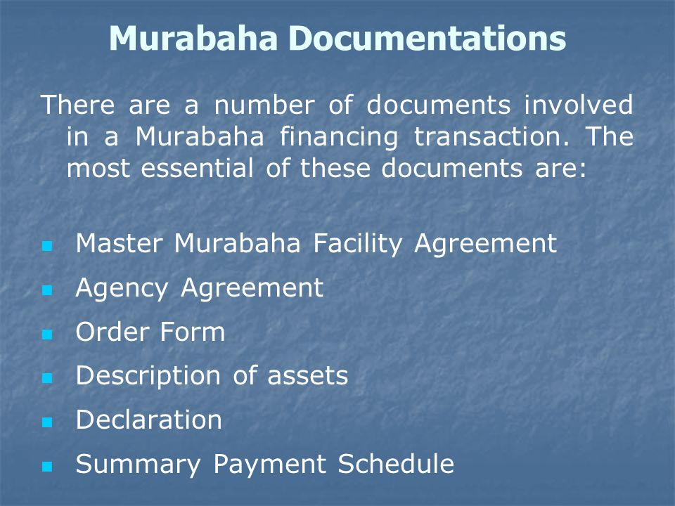 Murabaha Documentations There are a number of documents involved in a Murabaha financing transaction. The most essential of these documents are: Maste