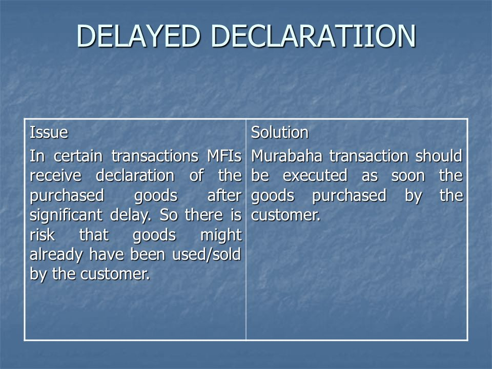 DELAYED DECLARATIION Issue In certain transactions MFIs receive declaration of the purchased goods after significant delay. So there is risk that good
