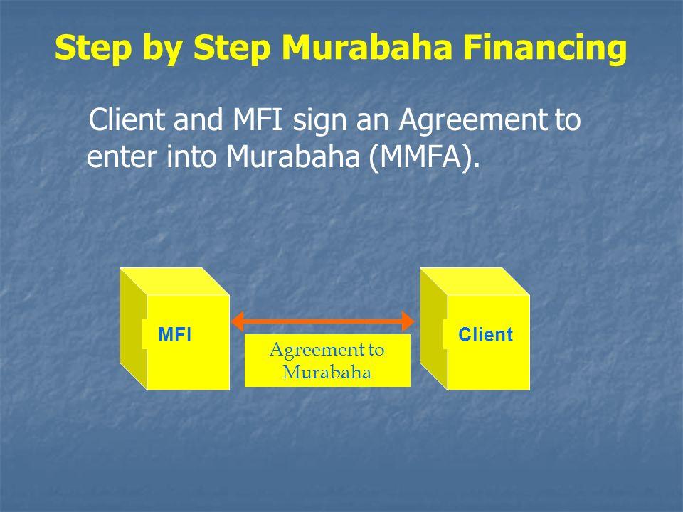 Step by Step Murabaha Financing Client and MFI sign an Agreement to enter into Murabaha (MMFA). Agreement to Murabaha MFIClient