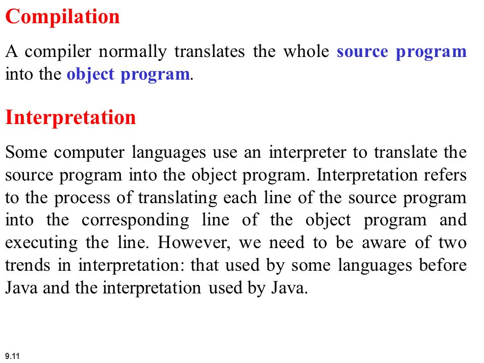 9.11 Compilation A compiler normally translates the whole source program into the object program. Interpretation Some computer languages use an interp