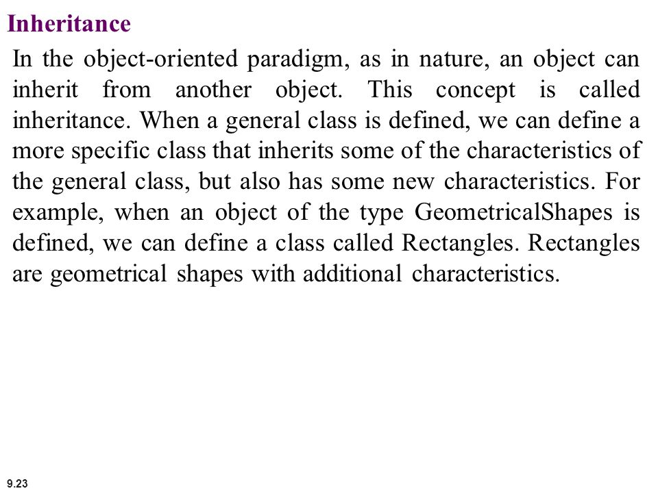 9.23 Inheritance In the object-oriented paradigm, as in nature, an object can inherit from another object. This concept is called inheritance. When a