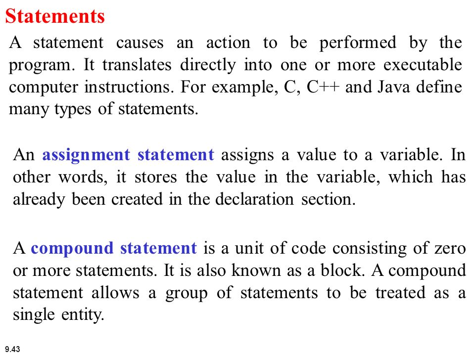9.43 Statements A statement causes an action to be performed by the program. It translates directly into one or more executable computer instructions.