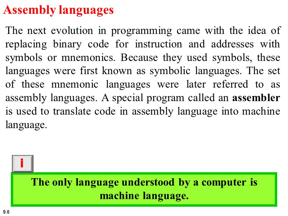 9.6 Assembly languages The next evolution in programming came with the idea of replacing binary code for instruction and addresses with symbols or mne