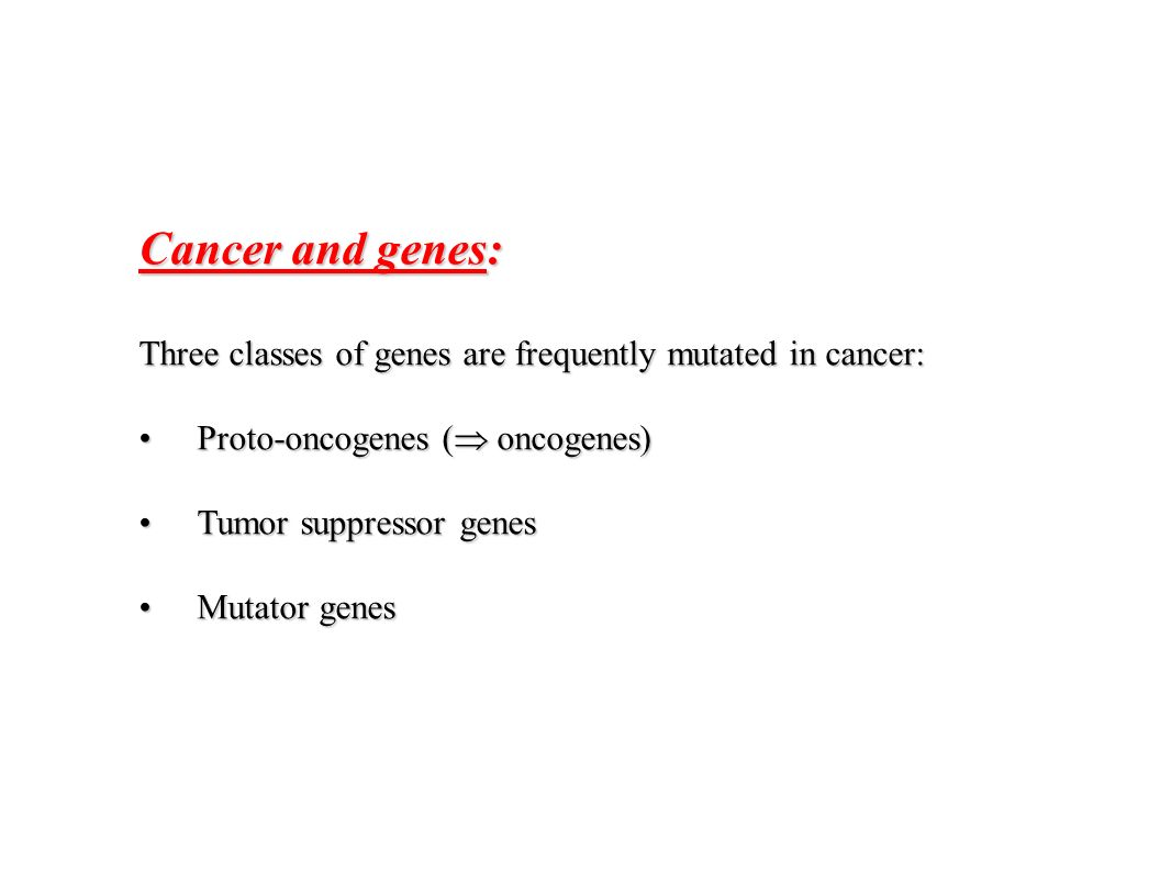 Cancer and genes: Three classes of genes are frequently mutated in cancer: Proto-oncogenes ( oncogenes)Proto-oncogenes ( oncogenes) Tumor suppressor g