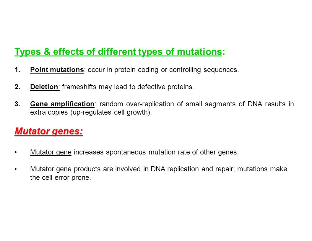 Types & effects of different types of mutations: 1.Point mutations: occur in protein coding or controlling sequences. 2.Deletion: frameshifts may lead