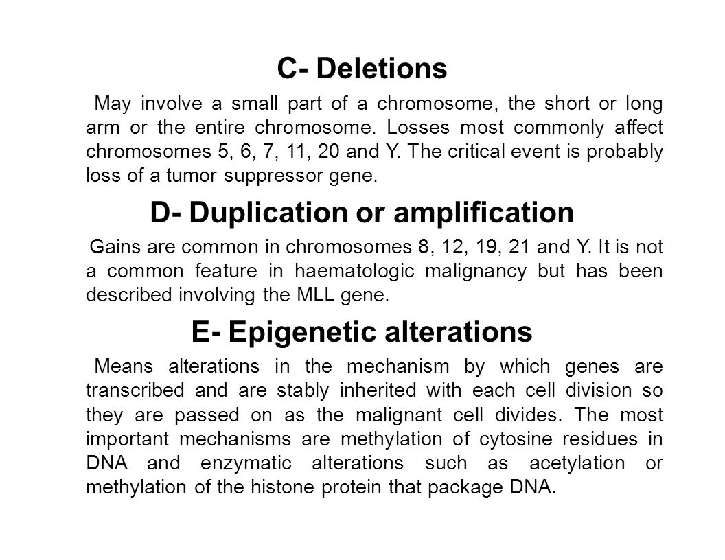 C- Deletions May involve a small part of a chromosome, the short or long arm or the entire chromosome. Losses most commonly affect chromosomes 5, 6, 7