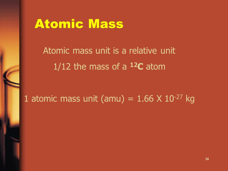 24 Atomic Mass Atomic mass unit is a relative unit 1/12 the mass of a 12 C atom 1 atomic mass unit (amu) = 1.66 X 10 -27 kg