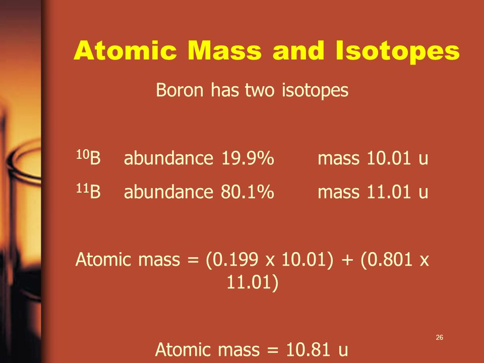 26 Atomic Mass and Isotopes Boron has two isotopes 10 Babundance 19.9%mass 10.01 u 11 Babundance 80.1%mass 11.01 u Atomic mass = (0.199 x 10.01) + (0.