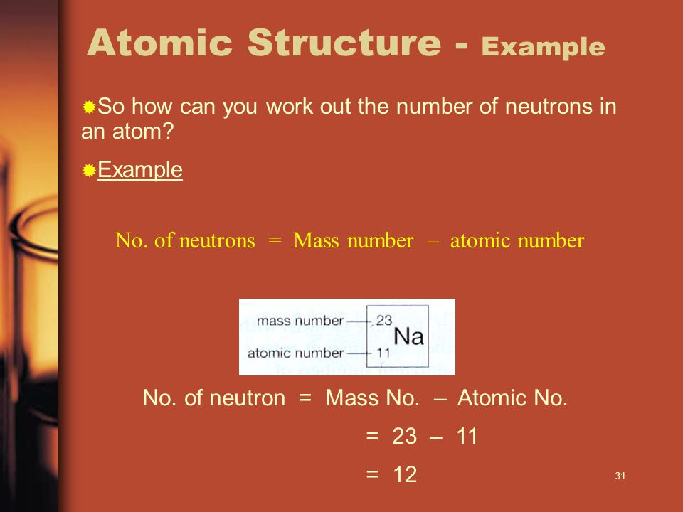 31 Atomic Structure - Example No. of neutrons = Mass number – atomic number No. of neutron = Mass No. – Atomic No. = 23 – 11 = 12 So how can you work