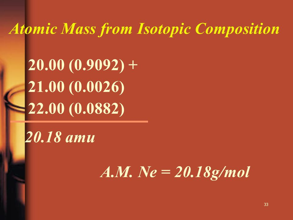 33 Atomic Mass from Isotopic Composition 20.00 (0.9092) + 21.00 (0.0026) 22.00 (0.0882) 20.18 amu A.M. Ne = 20.18g/mol