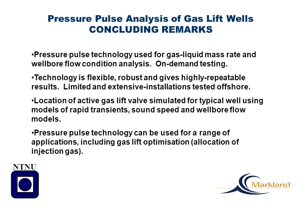 Pressure Pulse Analysis of Gas Lift Wells CONCLUDING REMARKS Pressure pulse technology used for gas-liquid mass rate and wellbore flow condition analy